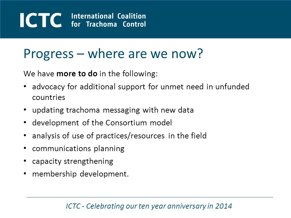 ICTC - Celebrating our ten year anniversary in 2014 Recommendations to membership Continue to act as a catalyst in advocacy and respond to requests to partner on scale up SAFE programming initiatives for GET2020 Mobilise strategic planning process within the post 2015 agenda for NTDs, MMDP, WASH and Vision Seek funding support for Coalition projects which deliver strategic objectives and support the WG platform for technical engagement Increase opportunities for members to engage in the Coalition Strengthen understanding of how we work in Coalition Improve member induction and strengthen capacity to provide technical support and program partnership as requested by national programs Improve information sharing with and between members, and develop effective regular Coalition communications