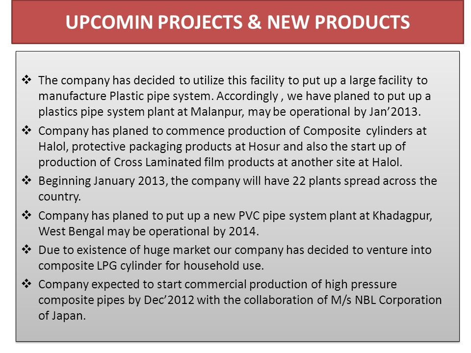 UPCOMIN PROJECTS & NEW PRODUCTS  The company has decided to utilize this facility to put up a large facility to manufacture Plastic pipe system.
