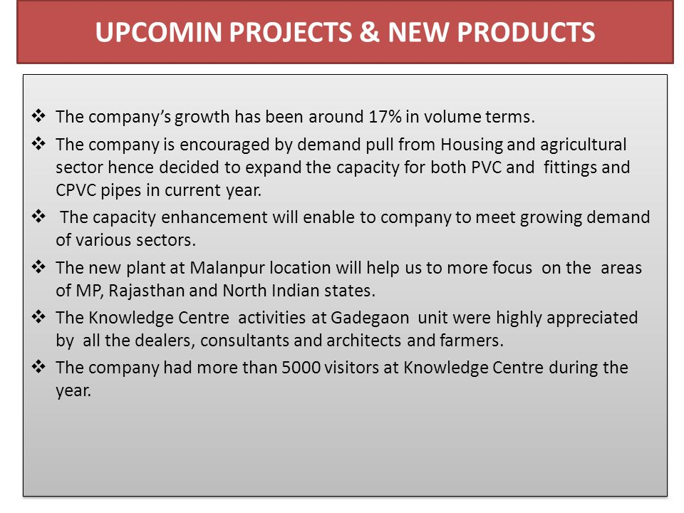 UPCOMIN PROJECTS & NEW PRODUCTS  The company's growth has been around 17% in volume terms.