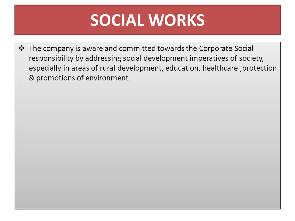 SOCIAL WORKS  The company is aware and committed towards the Corporate Social responsibility by addressing social development imperatives of society, especially in areas of rural development, education, healthcare,protection & promotions of environment.