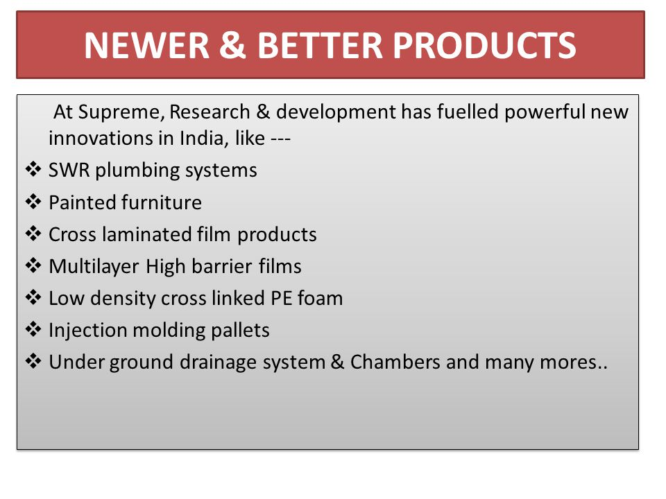 NEWER & BETTER PRODUCTS At Supreme, Research & development has fuelled powerful new innovations in India, like ---  SWR plumbing systems  Painted furniture  Cross laminated film products  Multilayer High barrier films  Low density cross linked PE foam  Injection molding pallets  Under ground drainage system & Chambers and many mores..