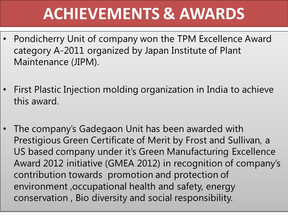 ACHIEVEMENTS & AWARDS Pondicherry Unit of company won the TPM Excellence Award category A-2011 organized by Japan Institute of Plant Maintenance (JIPM).