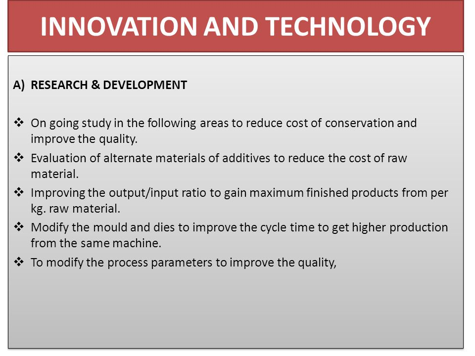INNOVATION AND TECHNOLOGY A) RESEARCH & DEVELOPMENT  On going study in the following areas to reduce cost of conservation and improve the quality.