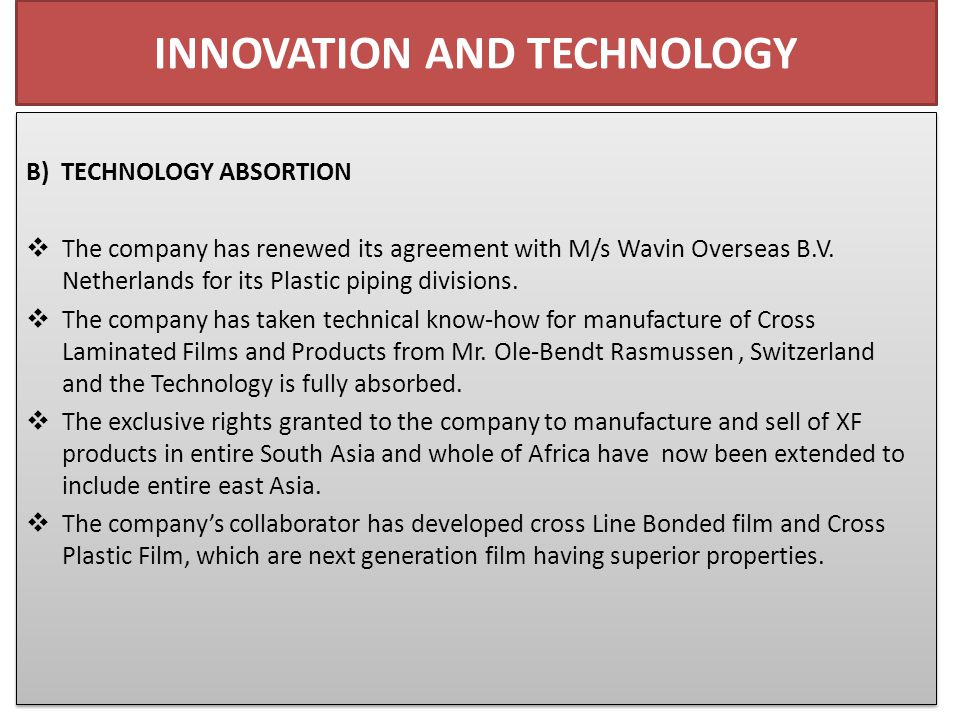 INNOVATION AND TECHNOLOGY B) TECHNOLOGY ABSORTION  The company has renewed its agreement with M/s Wavin Overseas B.V.