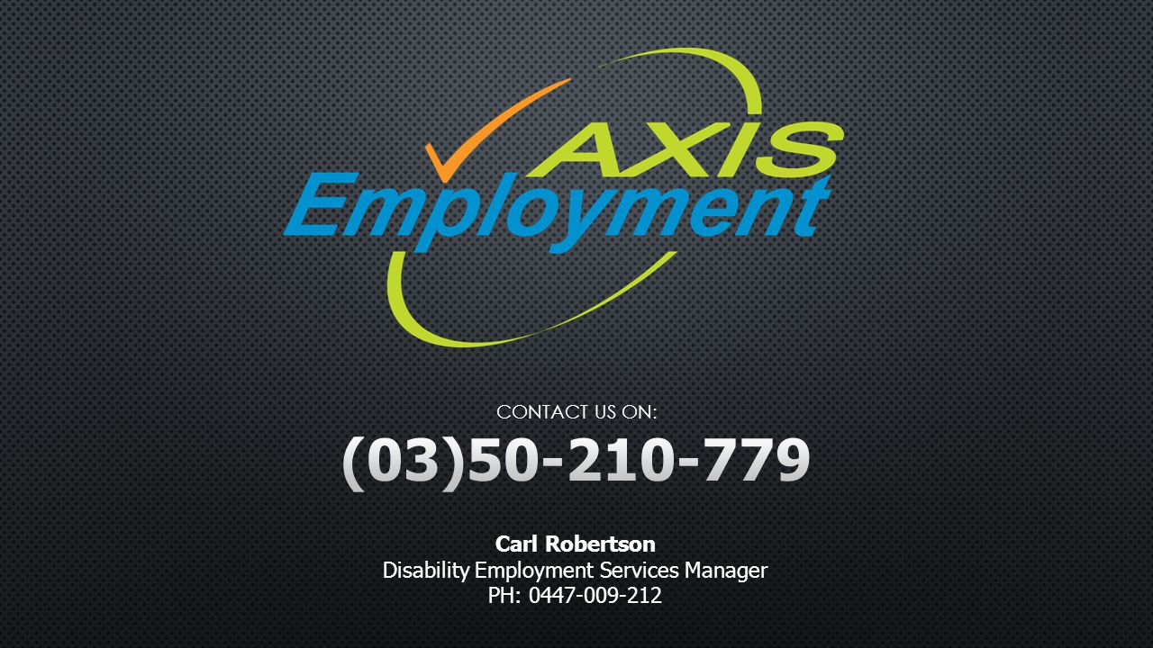 Carl Robertson Disability Employment Services Manager PH: 0447-009-212 CONTACT US ON: