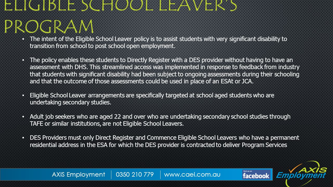 The intent of the Eligible School Leaver policy is to assist students with very significant disability to transition from school to post school open employment.