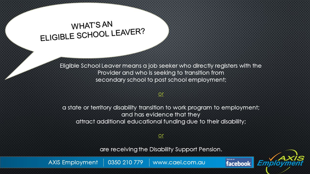 Eligible School Leaver means a job seeker who directly registers with the Provider and who is seeking to transition from secondary school to post school employment; or a state or territory disability transition to work program to employment; and has evidence that they attract additional educational funding due to their disability; or are receiving the Disability Support Pension.