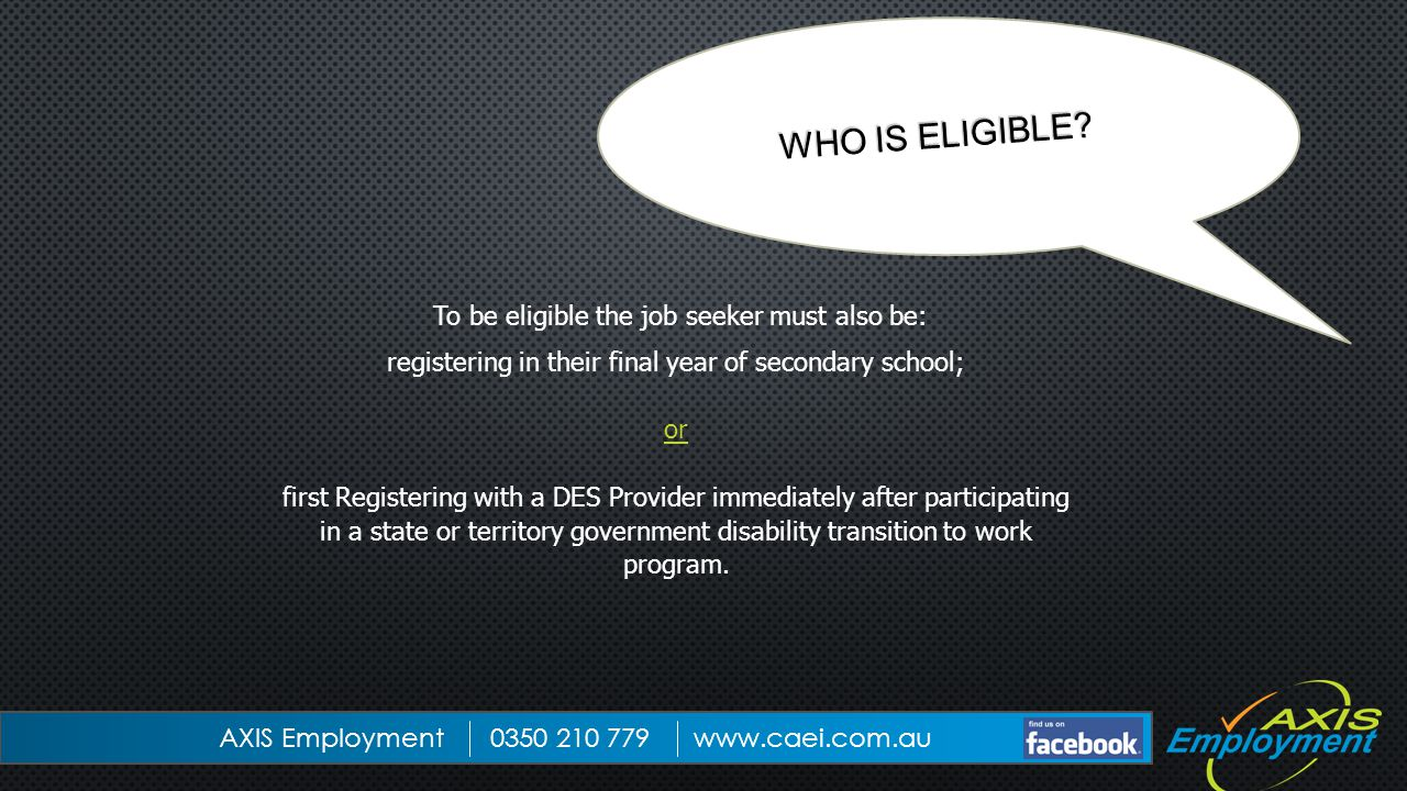 To be eligible the job seeker must also be: registering in their final year of secondary school; or first Registering with a DES Provider immediately after participating in a state or territory government disability transition to work program.