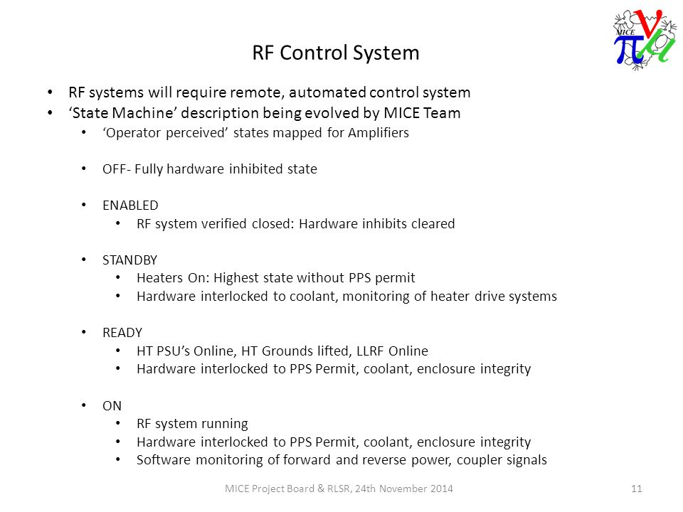 RF Control System MICE Project Board & RLSR, 24th November 201411 RF systems will require remote, automated control system 'State Machine' description being evolved by MICE Team 'Operator perceived' states mapped for Amplifiers OFF- Fully hardware inhibited state ENABLED RF system verified closed: Hardware inhibits cleared STANDBY Heaters On: Highest state without PPS permit Hardware interlocked to coolant, monitoring of heater drive systems READY HT PSU's Online, HT Grounds lifted, LLRF Online Hardware interlocked to PPS Permit, coolant, enclosure integrity ON RF system running Hardware interlocked to PPS Permit, coolant, enclosure integrity Software monitoring of forward and reverse power, coupler signals