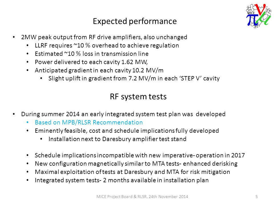 Expected performance MICE Project Board & RLSR, 24th November 20145 2MW peak output from RF drive amplifiers, also unchanged LLRF requires ~10 % overhead to achieve regulation Estimated ~10 % loss in transmission line Power delivered to each cavity 1.62 MW, Anticipated gradient in each cavity 10.2 MV/m Slight uplift in gradient from 7.2 MV/m in each 'STEP V' cavity RF system tests During summer 2014 an early integrated system test plan was developed Based on MPB/RLSR Recommendation Eminently feasible, cost and schedule implications fully developed Installation next to Daresbury amplifier test stand Schedule implications incompatible with new imperative- operation in 2017 New configuration magnetically similar to MTA tests- enhanced derisking Maximal exploitation of tests at Daresbury and MTA for risk mitigation Integrated system tests- 2 months available in installation plan