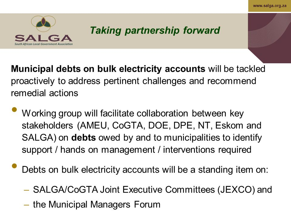 www.salga.org.za Taking partnership forward Municipal debts on bulk electricity accounts will be tackled proactively to address pertinent challenges and recommend remedial actions Working group will facilitate collaboration between key stakeholders (AMEU, CoGTA, DOE, DPE, NT, Eskom and SALGA) on debts owed by and to municipalities to identify support / hands on management / interventions required Debts on bulk electricity accounts will be a standing item on: –SALGA/CoGTA Joint Executive Committees (JEXCO) and –the Municipal Managers Forum