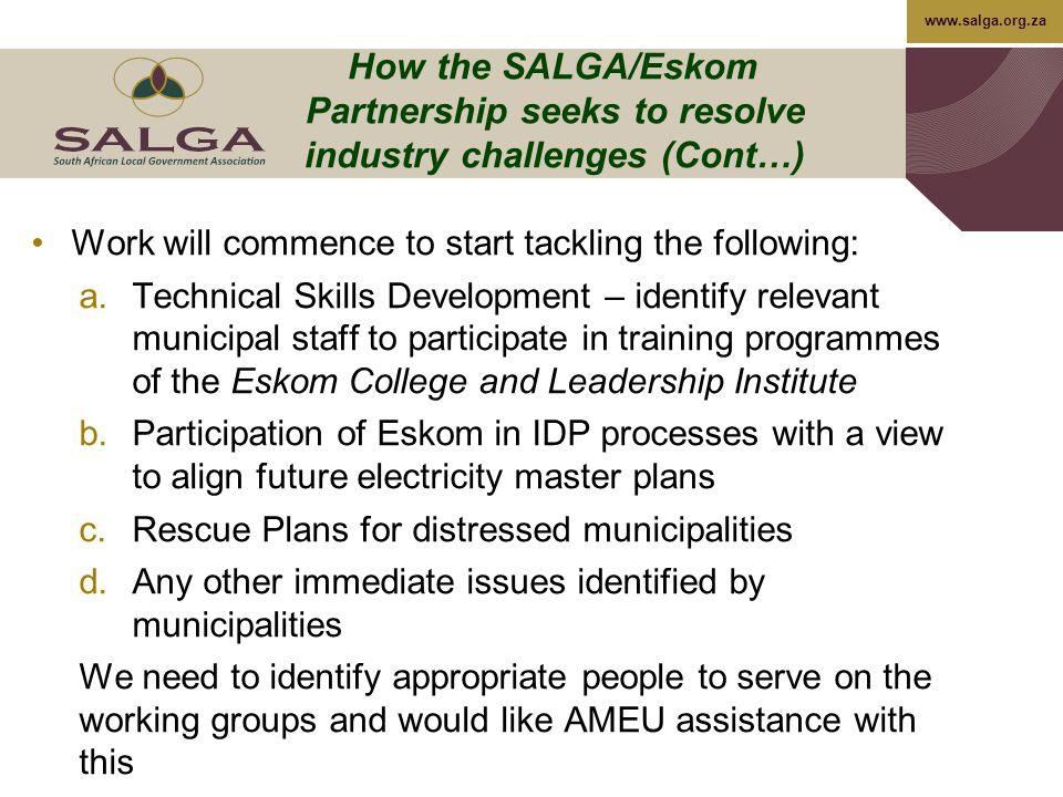www.salga.org.za How the SALGA/Eskom Partnership seeks to resolve industry challenges (Cont…) Work will commence to start tackling the following: a.Technical Skills Development – identify relevant municipal staff to participate in training programmes of the Eskom College and Leadership Institute b.Participation of Eskom in IDP processes with a view to align future electricity master plans c.Rescue Plans for distressed municipalities d.Any other immediate issues identified by municipalities We need to identify appropriate people to serve on the working groups and would like AMEU assistance with this