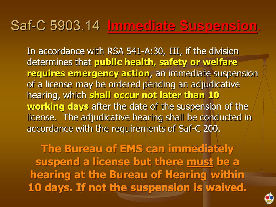 Saf-C 5903.14 Immediate Suspension. In accordance with RSA 541-A:30, III, if the division determines that public health, safety or welfare requires em