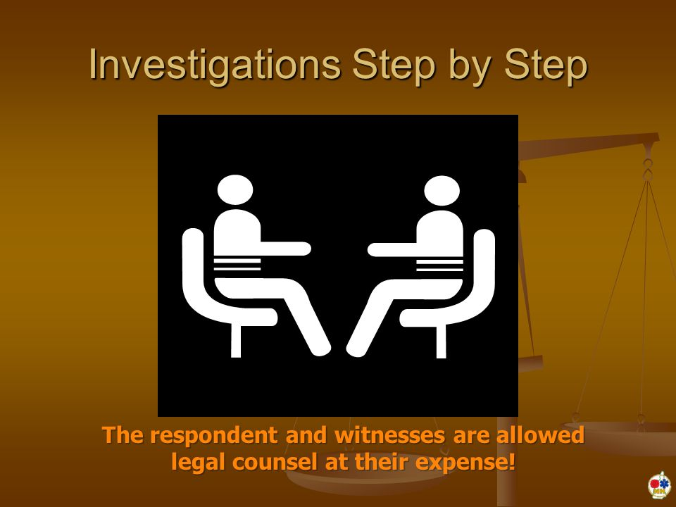 Investigations Step by Step The respondent and witnesses are allowed legal counsel at their expense!