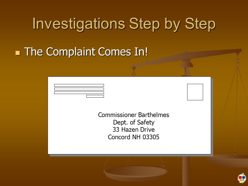 Investigations Step by Step The Complaint Comes In! The Complaint Comes In! Commissioner Barthelmes Dept. of Safety 33 Hazen Drive Concord NH 03305 Co