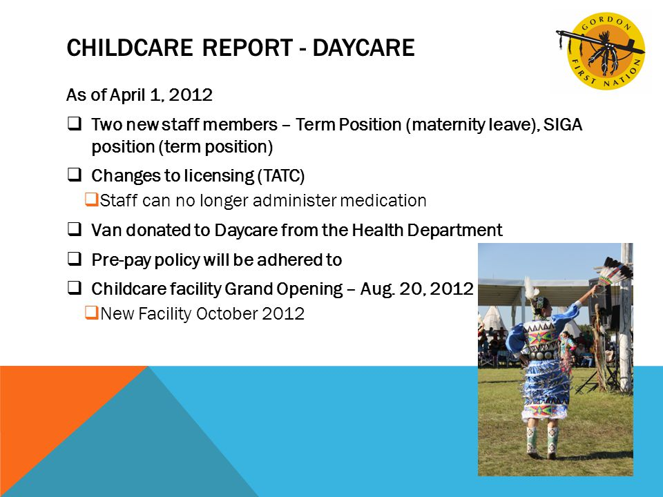 CHILDCARE REPORT - DAYCARE As of April 1, 2012  Two new staff members – Term Position (maternity leave), SIGA position (term position)  Changes to licensing (TATC)  Staff can no longer administer medication  Van donated to Daycare from the Health Department  Pre-pay policy will be adhered to  Childcare facility Grand Opening – Aug.