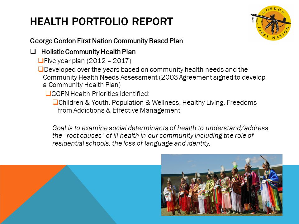 HEALTH PORTFOLIO REPORT George Gordon First Nation Community Based Plan  Holistic Community Health Plan  Five year plan (2012 – 2017)  Developed over the years based on community health needs and the Community Health Needs Assessment (2003 Agreement signed to develop a Community Health Plan)  GGFN Health Priorities identified:  Children & Youth, Population & Wellness, Healthy Living, Freedoms from Addictions & Effective Management Goal is to examine social determinants of health to understand/address the root causes of ill health in our community including the role of residential schools, the loss of language and identity.
