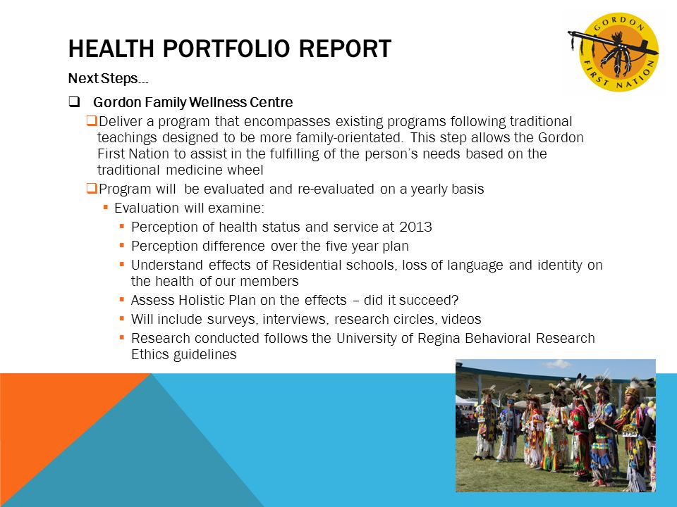HEALTH PORTFOLIO REPORT Next Steps…  Gordon Family Wellness Centre  Deliver a program that encompasses existing programs following traditional teachings designed to be more family-orientated.