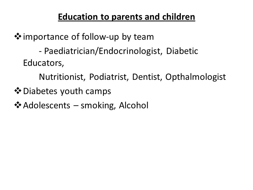 Education to parents and children cont …  Dental care  Honeymoon period - what is it - adjustment of insulin doses  Management of DM during intercurrent illnesses - continue insulin - monitor B/G regularly - test for urinary ketones regularly - eat CHO reg.