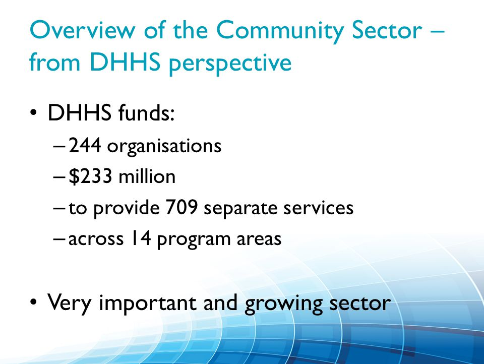 Overview of the Community Sector – from DHHS perspective DHHS funds: – 244 organisations – $233 million – to provide 709 separate services – across 14 program areas Very important and growing sector