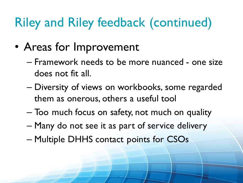 Riley and Riley feedback (continued) Areas for Improvement – Framework needs to be more nuanced - one size does not fit all.