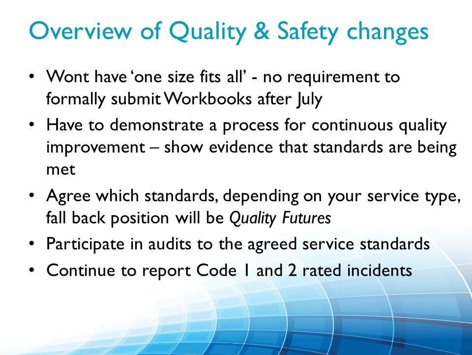 Overview of Quality & Safety changes Wont have 'one size fits all' - no requirement to formally submit Workbooks after July Have to demonstrate a process for continuous quality improvement – show evidence that standards are being met Agree which standards, depending on your service type, fall back position will be Quality Futures Participate in audits to the agreed service standards Continue to report Code 1 and 2 rated incidents