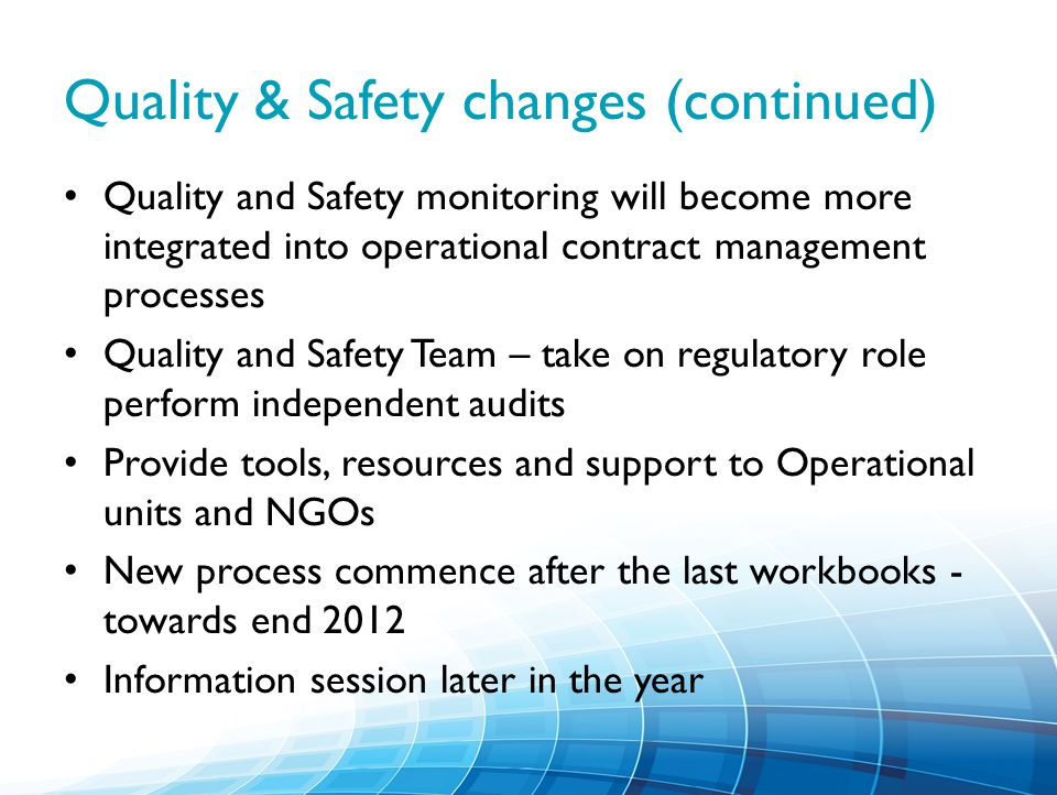 Quality & Safety changes (continued) Quality and Safety monitoring will become more integrated into operational contract management processes Quality and Safety Team – take on regulatory role perform independent audits Provide tools, resources and support to Operational units and NGOs New process commence after the last workbooks - towards end 2012 Information session later in the year