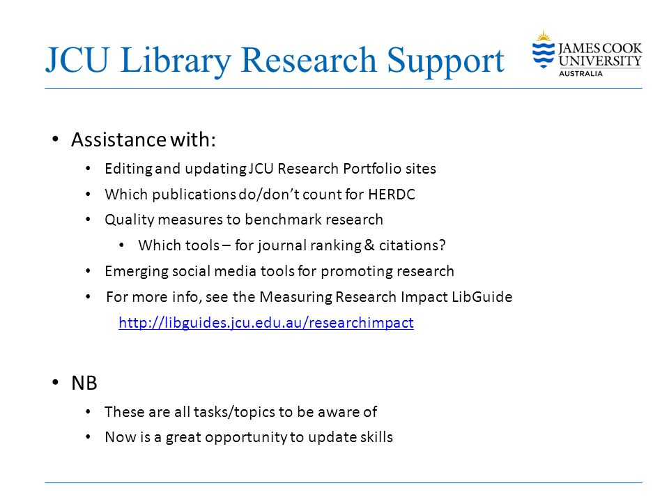 JCU Library Research Support Assistance with: Editing and updating JCU Research Portfolio sites Which publications do/don't count for HERDC Quality me