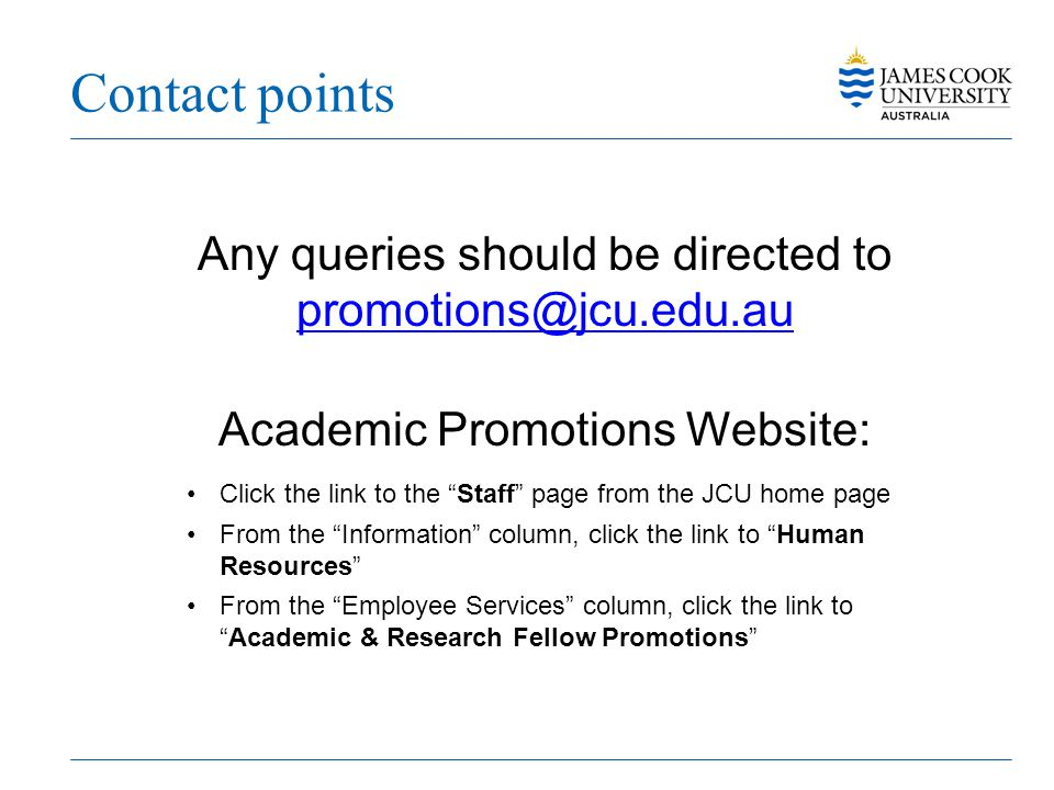 "Contact points Any queries should be directed to promotions@jcu.edu.au Academic Promotions Website: Click the link to the ""Staff"" page from the JCU ho"