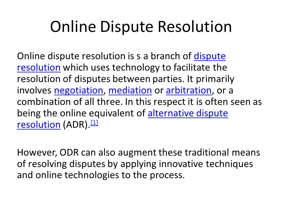 Online Dispute Resolution Online dispute resolution is s a branch of dispute resolution which uses technology to facilitate the resolution of disputes between parties.