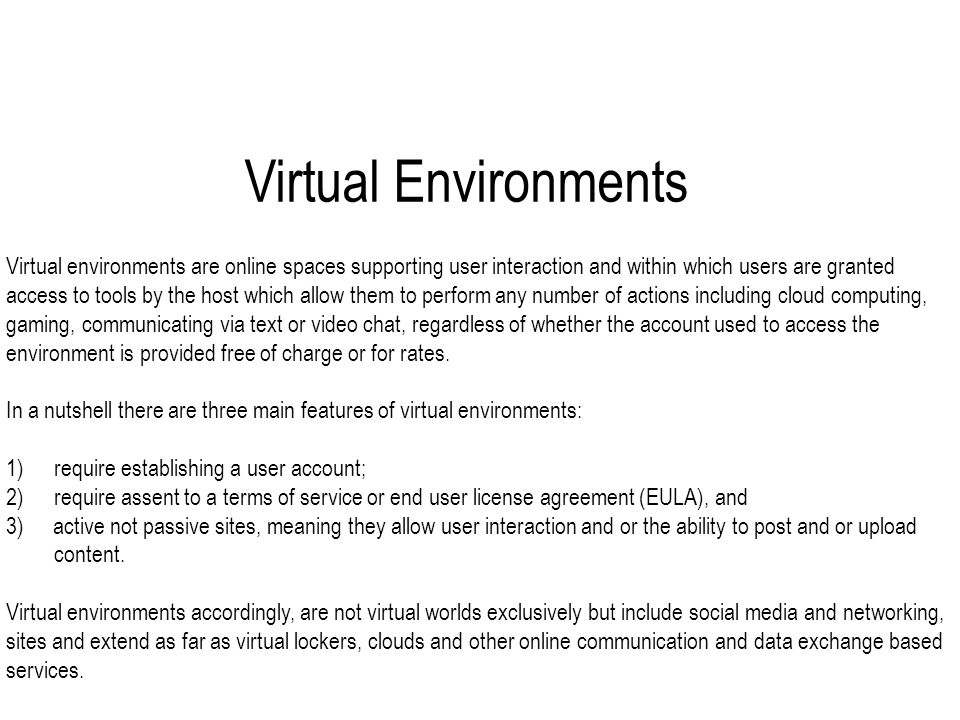 Virtual Environments Virtual environments are online spaces supporting user interaction and within which users are granted access to tools by the host which allow them to perform any number of actions including cloud computing, gaming, communicating via text or video chat, regardless of whether the account used to access the environment is provided free of charge or for rates.