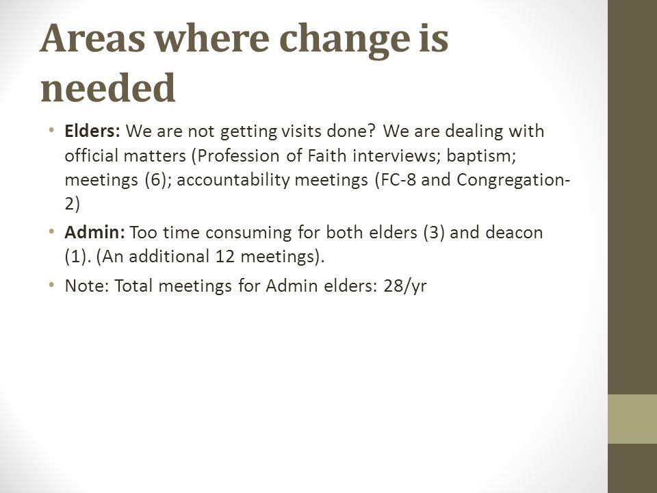 Areas where change is needed Elders: We are not getting visits done? We are dealing with official matters (Profession of Faith interviews; baptism; me