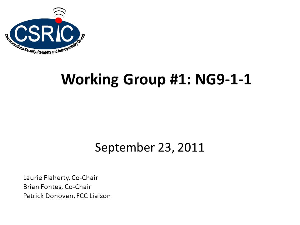 Working Group #1: NG9-1-1 September 23, 2011 Laurie Flaherty, Co-Chair Brian Fontes, Co-Chair Patrick Donovan, FCC Liaison