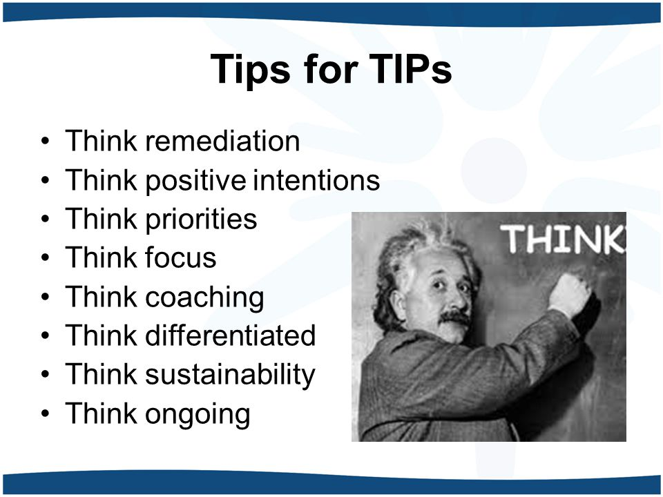 Tips for TIPs Think remediation Think positive intentions Think priorities Think focus Think coaching Think differentiated Think sustainability Think
