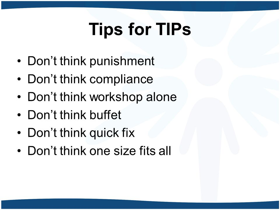 Tips for TIPs Don't think punishment Don't think compliance Don't think workshop alone Don't think buffet Don't think quick fix Don't think one size fits all