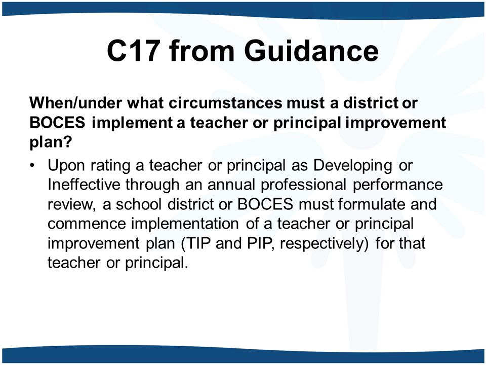 C17 from Guidance When/under what circumstances must a district or BOCES implement a teacher or principal improvement plan? Upon rating a teacher or p