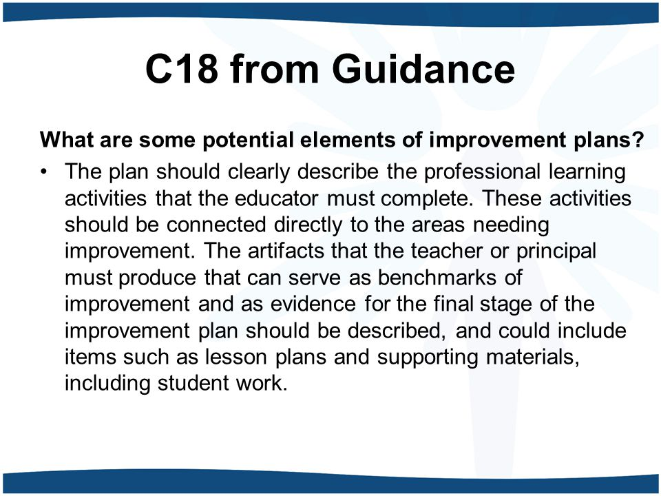 C18 from Guidance What are some potential elements of improvement plans? The plan should clearly describe the professional learning activities that th
