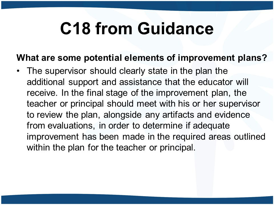 C18 from Guidance What are some potential elements of improvement plans? The supervisor should clearly state in the plan the additional support and as