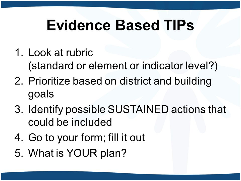 Evidence Based TIPs 1.Look at rubric (standard or element or indicator level ) 2.Prioritize based on district and building goals 3.Identify possible SUSTAINED actions that could be included 4.Go to your form; fill it out 5.What is YOUR plan