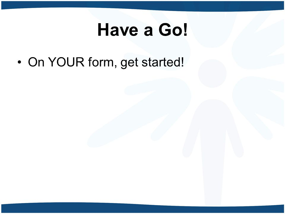 Have a Go! On YOUR form, get started!