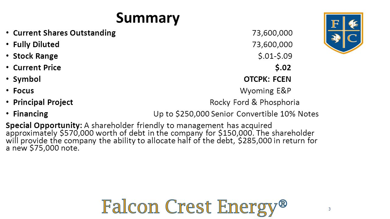 Highlights Current Shares Outstanding 73,600,000 Fully Diluted 73,600,000 Stock Range $.01-$.09 Current Price $.02 Symbol OTCPK: FCEN Focus Wyoming E&