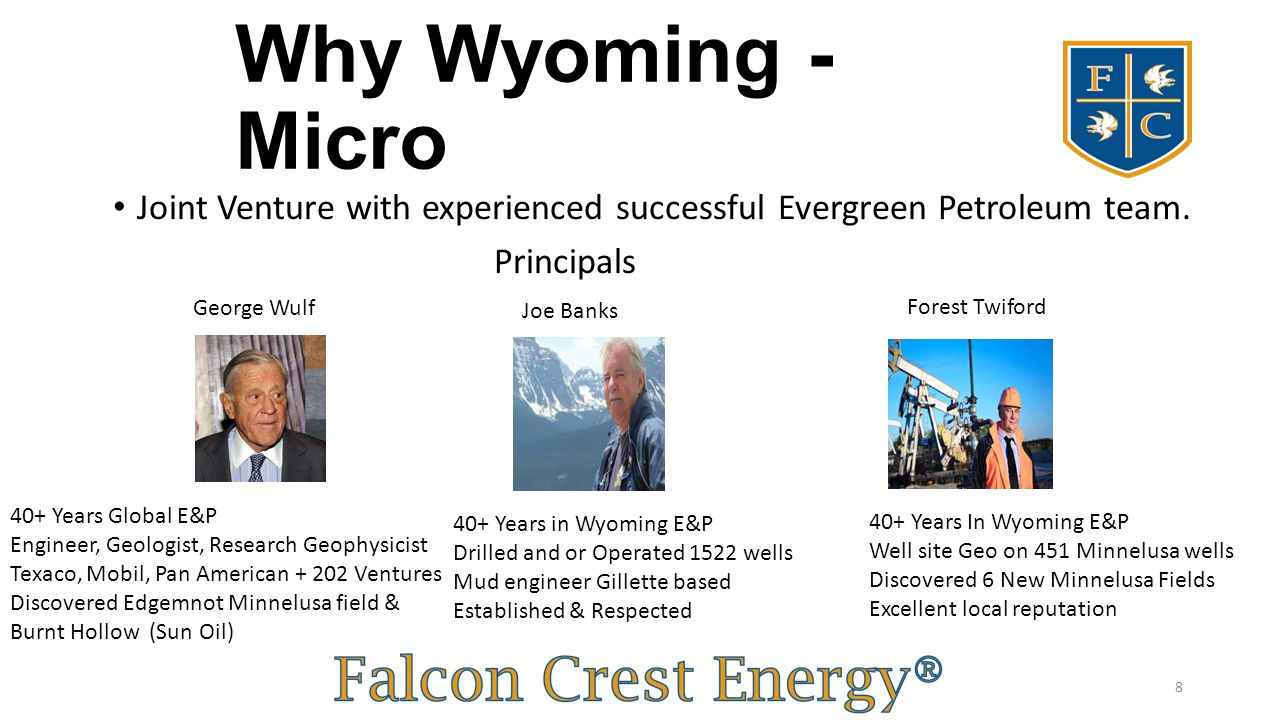 Why Wyoming - Micro Joint Venture with experienced successful Evergreen Petroleum team. Principals George Wulf Joe Banks Forest Twiford 40+ Years In W