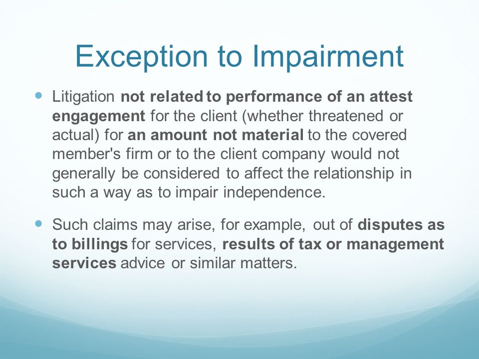 Exception to Impairment Litigation not related to performance of an attest engagement for the client (whether threatened or actual) for an amount not material to the covered member s firm or to the client company would not generally be considered to affect the relationship in such a way as to impair independence.