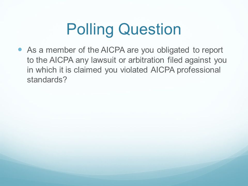 Polling Question As a member of the AICPA are you obligated to report to the AICPA any lawsuit or arbitration filed against you in which it is claimed you violated AICPA professional standards?