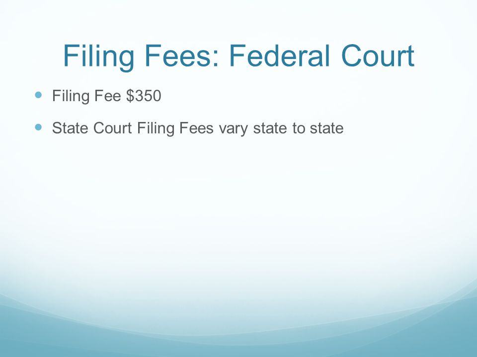 Filing Fees: Federal Court Filing Fee $350 State Court Filing Fees vary state to state