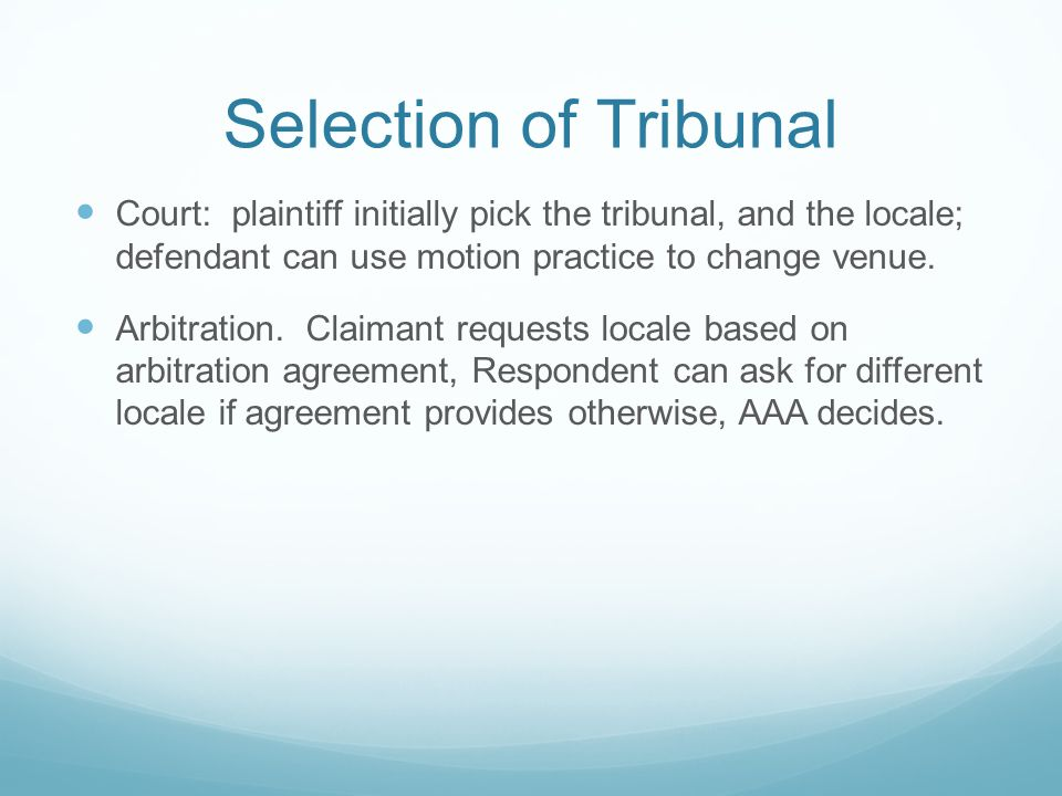 Selection of Tribunal Court: plaintiff initially pick the tribunal, and the locale; defendant can use motion practice to change venue.