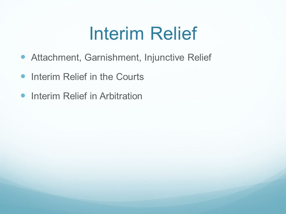 Interim Relief Attachment, Garnishment, Injunctive Relief Interim Relief in the Courts Interim Relief in Arbitration