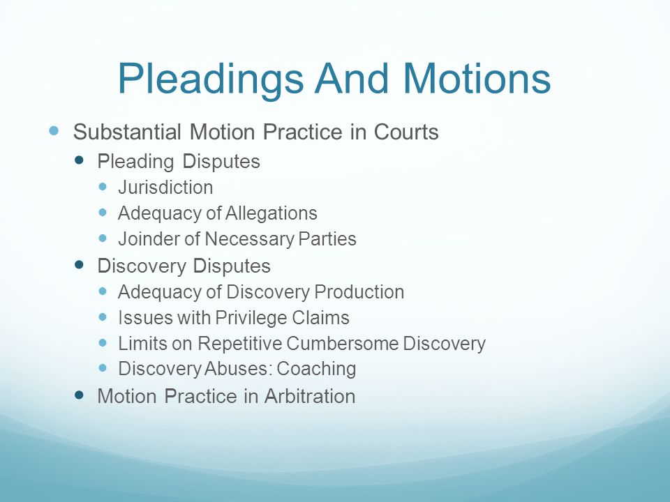 Pleadings And Motions Substantial Motion Practice in Courts Pleading Disputes Jurisdiction Adequacy of Allegations Joinder of Necessary Parties Discovery Disputes Adequacy of Discovery Production Issues with Privilege Claims Limits on Repetitive Cumbersome Discovery Discovery Abuses: Coaching Motion Practice in Arbitration