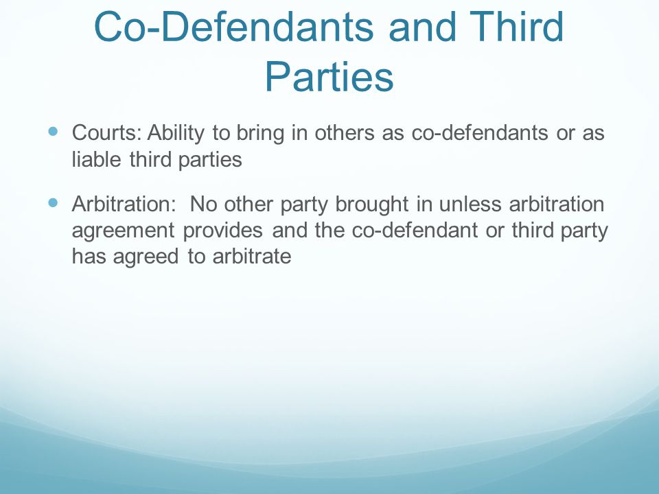 Co-Defendants and Third Parties Courts: Ability to bring in others as co-defendants or as liable third parties Arbitration: No other party brought in unless arbitration agreement provides and the co-defendant or third party has agreed to arbitrate
