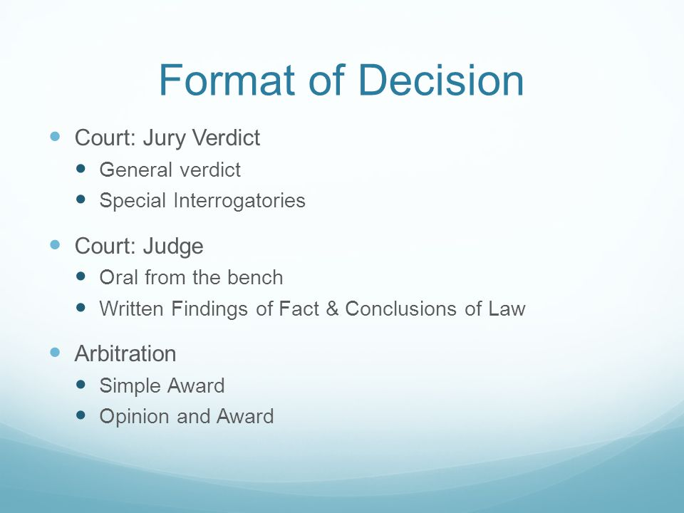 Format of Decision Court: Jury Verdict General verdict Special Interrogatories Court: Judge Oral from the bench Written Findings of Fact & Conclusions of Law Arbitration Simple Award Opinion and Award